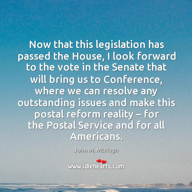 Now that this legislation has passed the house, I look forward to the vote in the John M. McHugh Picture Quote