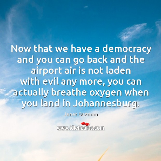 Now that we have a democracy and you can go back and the airport air is not laden with evil any more Image