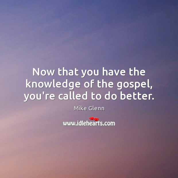 Now that you have the knowledge of the gospel, you're called to do better. Image