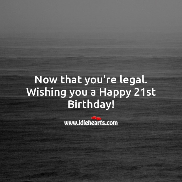 Now that you're legal. Wishing you a Happy 21st Birthday! 21st Birthday Messages Image