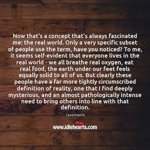 Now that's a concept that's always fascinated me: the real world. Only Tana French Picture Quote