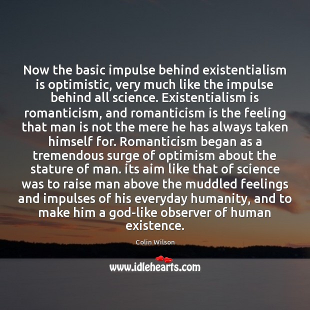 Now the basic impulse behind existentialism is optimistic, very much like the Colin Wilson Picture Quote