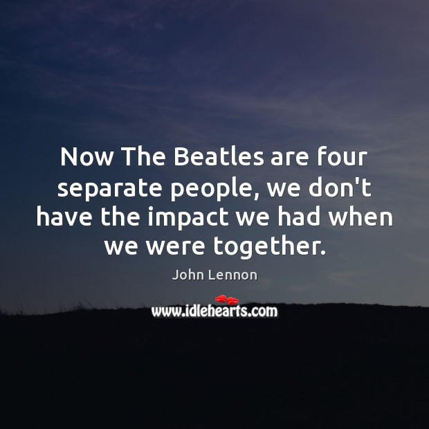 Image, Now The Beatles are four separate people, we don't have the impact