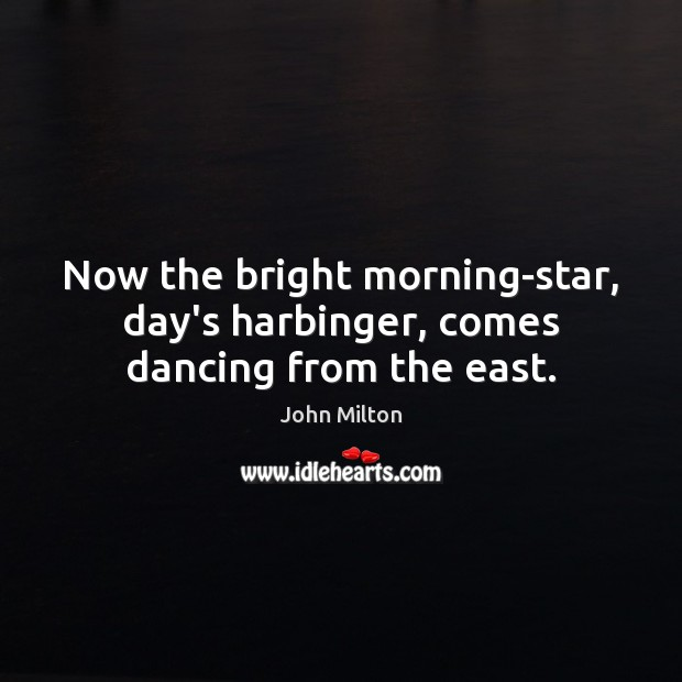 Now the bright morning-star, day's harbinger, comes dancing from the east. Image