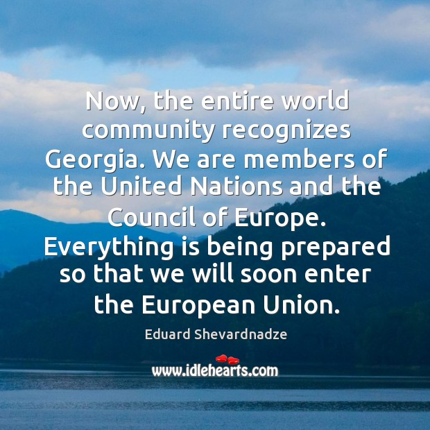 Now, the entire world community recognizes georgia. We are members of the united nations and the council of europe. Image