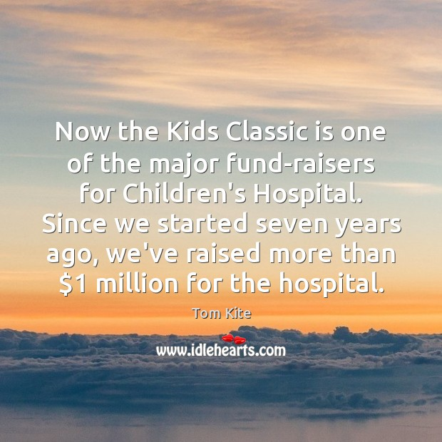 Now the Kids Classic is one of the major fund-raisers for Children's Tom Kite Picture Quote