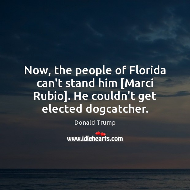 Now, the people of Florida can't stand him [Marci Rubio]. He couldn't Image