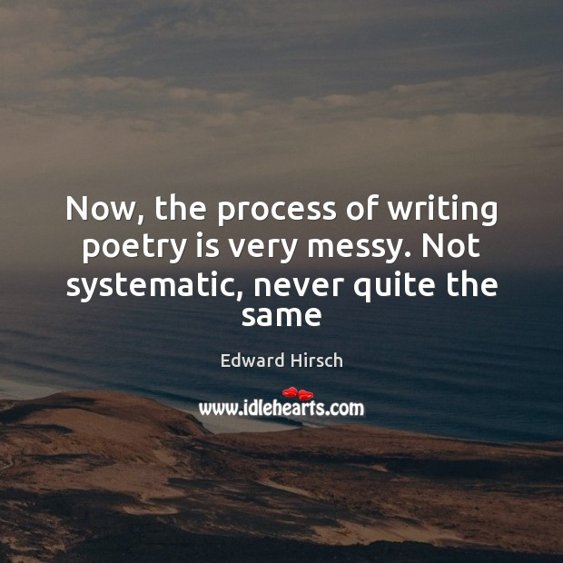 Image, Now, the process of writing poetry is very messy. Not systematic, never quite the same
