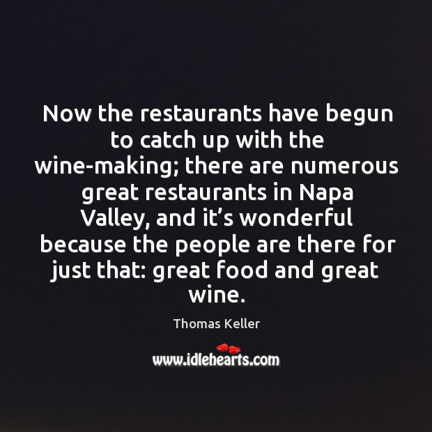 Now the restaurants have begun to catch up with the wine-making; there are numerous Thomas Keller Picture Quote