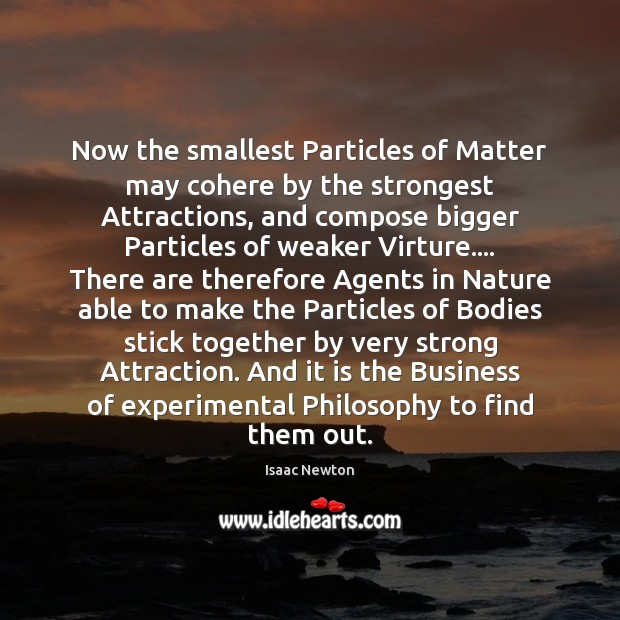 Image, Now the smallest Particles of Matter may cohere by the strongest Attractions,