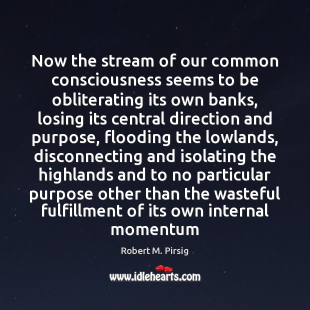 Now the stream of our common consciousness seems to be obliterating its Robert M. Pirsig Picture Quote