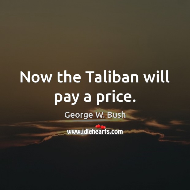 Now the Taliban will pay a price. Image