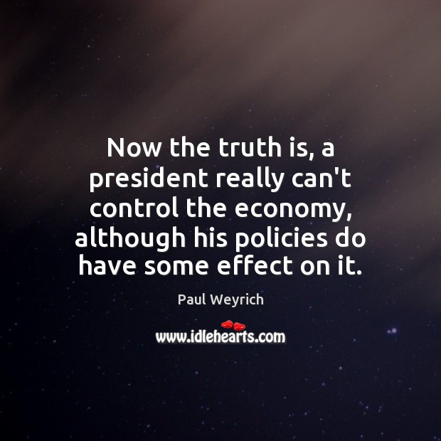 Now the truth is, a president really can't control the economy, although Image