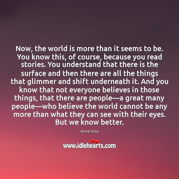 Now, the world is more than it seems to be. You know Anne Ursu Picture Quote