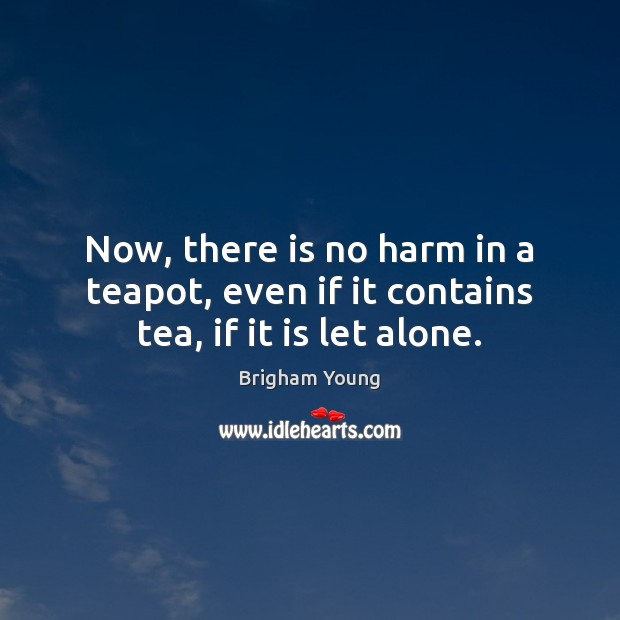 Now, there is no harm in a teapot, even if it contains tea, if it is let alone. Brigham Young Picture Quote
