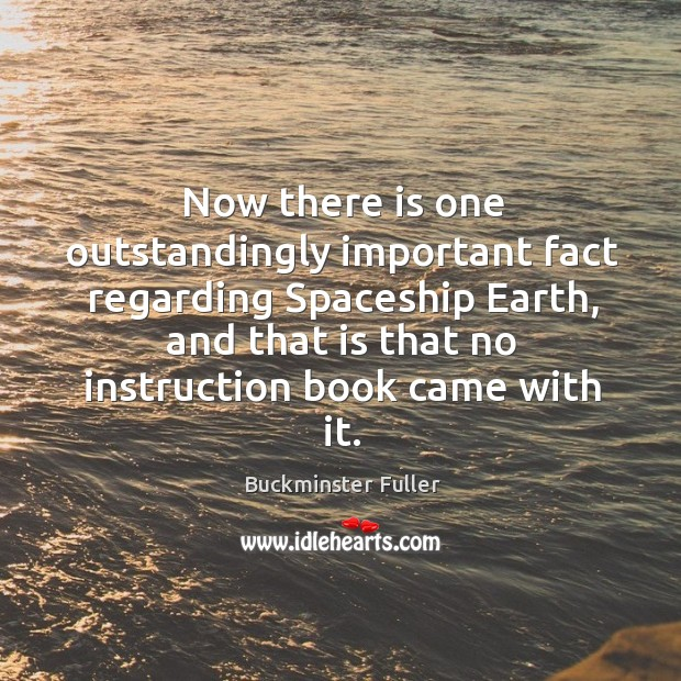 Now there is one outstandingly important fact regarding spaceship earth, and that is that no instruction book came with it. Buckminster Fuller Picture Quote