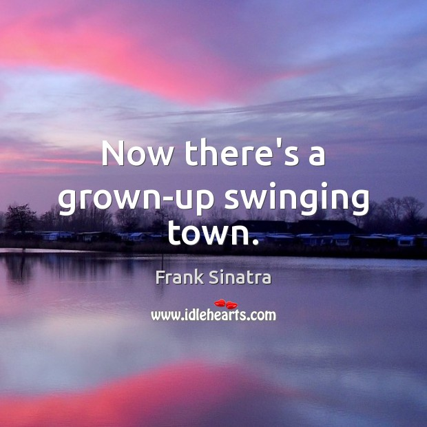 Now there's a grown-up swinging town. Frank Sinatra Picture Quote