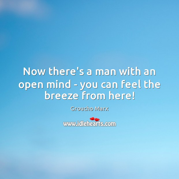 Now there's a man with an open mind – you can feel the breeze from here! Groucho Marx Picture Quote