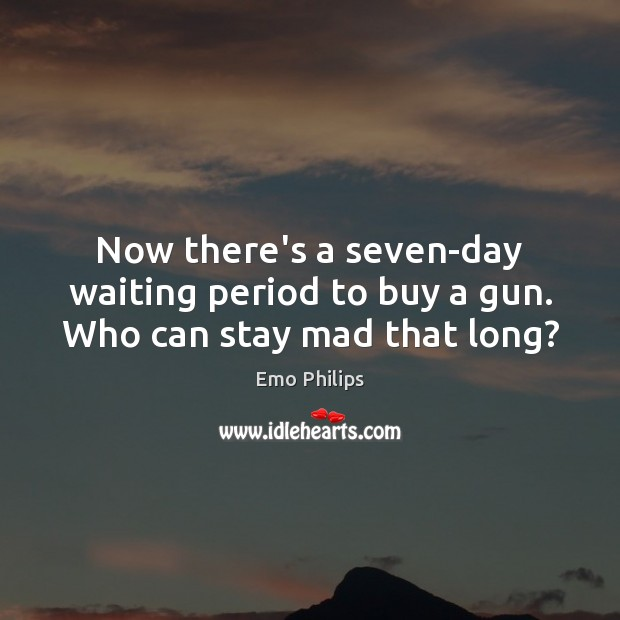 Now there's a seven-day waiting period to buy a gun. Who can stay mad that long? Emo Philips Picture Quote