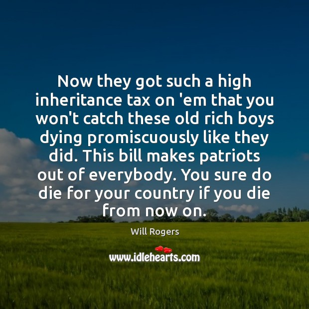 Now they got such a high inheritance tax on 'em that you Image