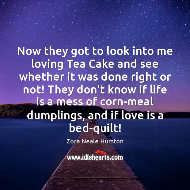 Now they got to look into me loving Tea Cake and see Image