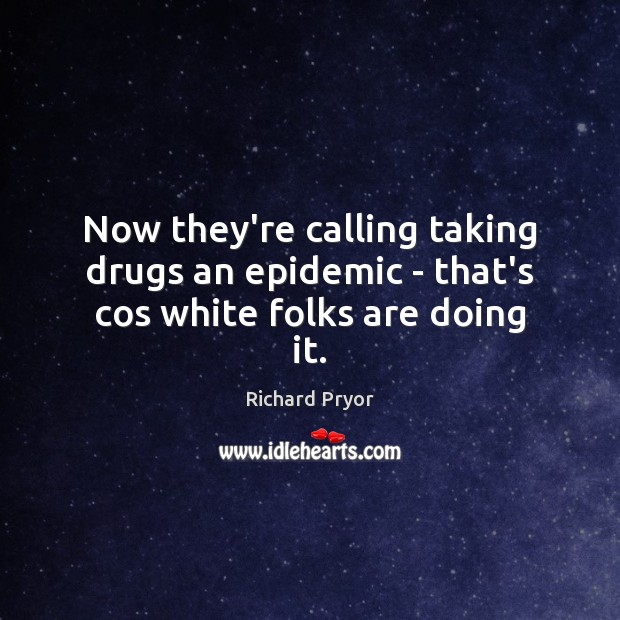 Now they're calling taking drugs an epidemic – that's cos white folks are doing it. Richard Pryor Picture Quote