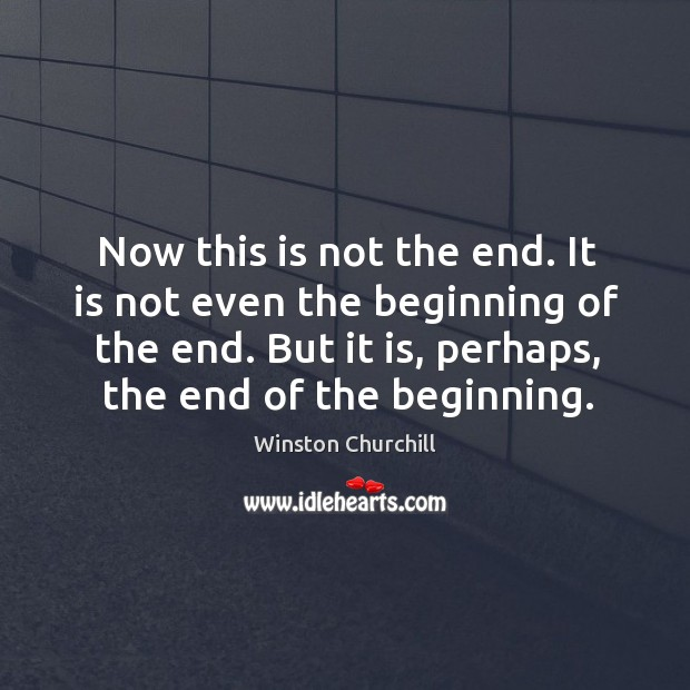 Now this is not the end. It is not even the beginning of the end. But it is, perhaps, the end of the beginning. Image