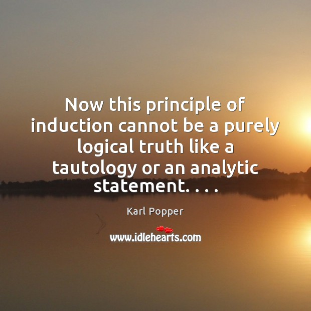 Now this principle of induction cannot be a purely logical truth like Karl Popper Picture Quote