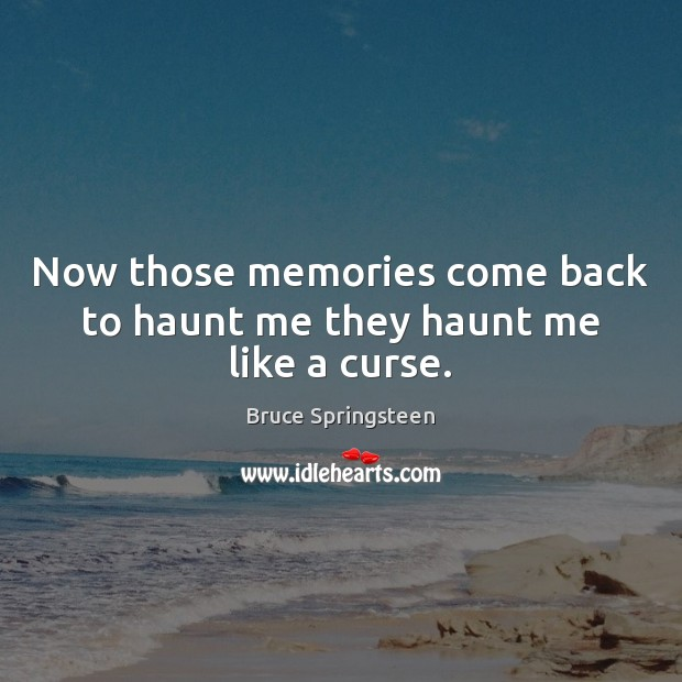 Now those memories come back to haunt me they haunt me like a curse. Image