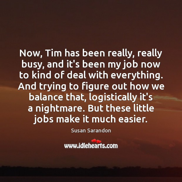 Now, Tim has been really, really busy, and it's been my job Susan Sarandon Picture Quote