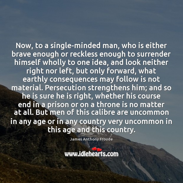 Image, Now, to a single-minded man, who is either brave enough or reckless