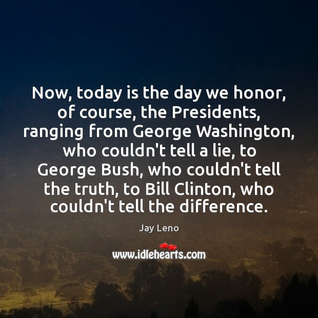 Now, today is the day we honor, of course, the Presidents, ranging Image