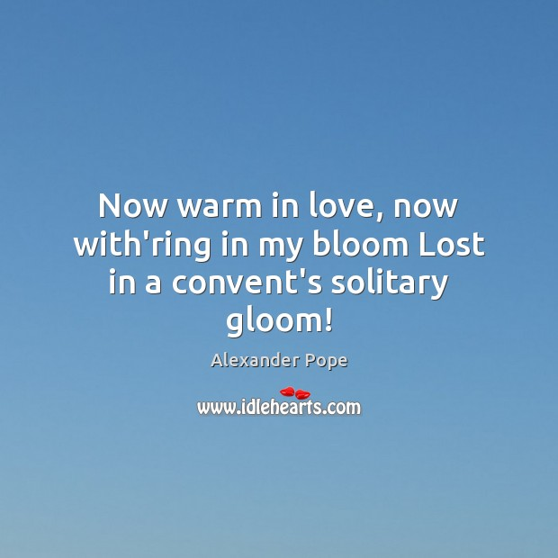 Now warm in love, now with'ring in my bloom Lost in a convent's solitary gloom! Image