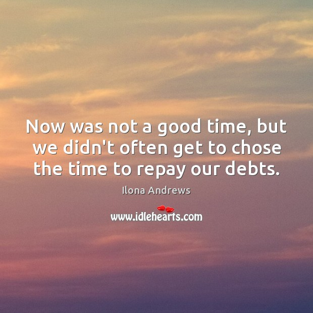 Now was not a good time, but we didn't often get to chose the time to repay our debts. Ilona Andrews Picture Quote