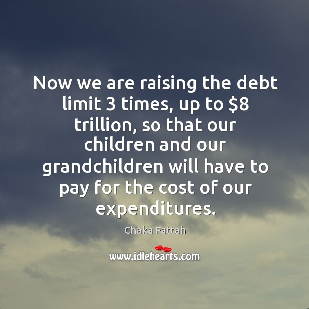 Now we are raising the debt limit 3 times, up to $8 trillion, so that our children and our Image