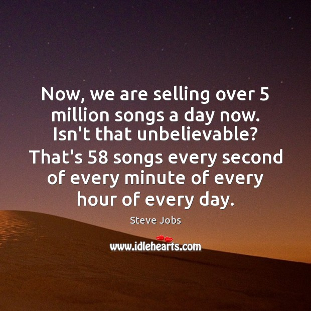 Now, we are selling over 5 million songs a day now. Isn't that Steve Jobs Picture Quote