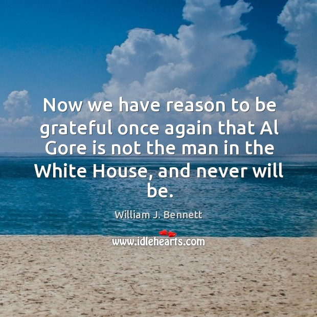 Now we have reason to be grateful once again that al gore is not the man in the white house, and never will be. William J. Bennett Picture Quote