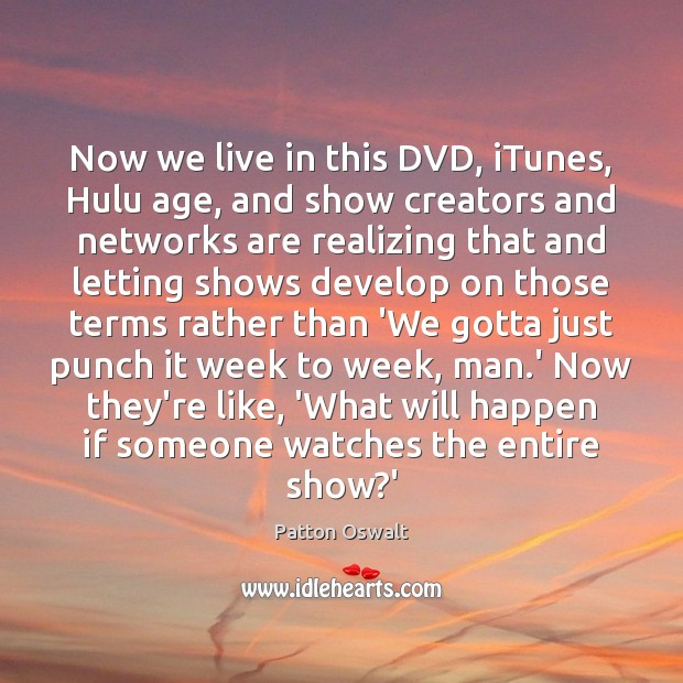 Now we live in this DVD, iTunes, Hulu age, and show creators Image