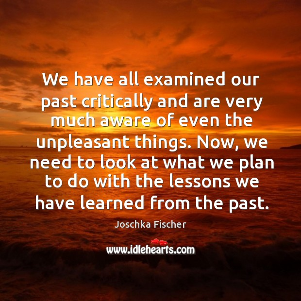 Now, we need to look at what we plan to do with the lessons we have learned from the past. Image
