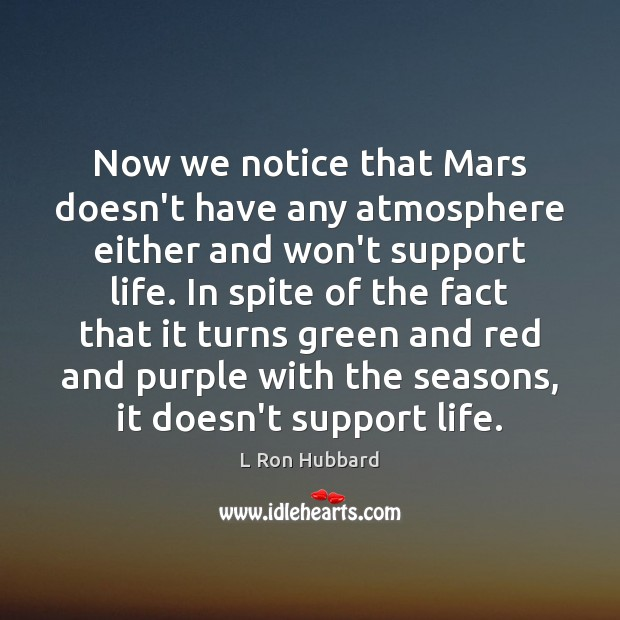 Now we notice that Mars doesn't have any atmosphere either and won't L Ron Hubbard Picture Quote