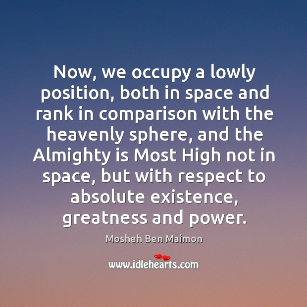 Now, we occupy a lowly position, both in space and rank in comparison with the heavenly sphere Image
