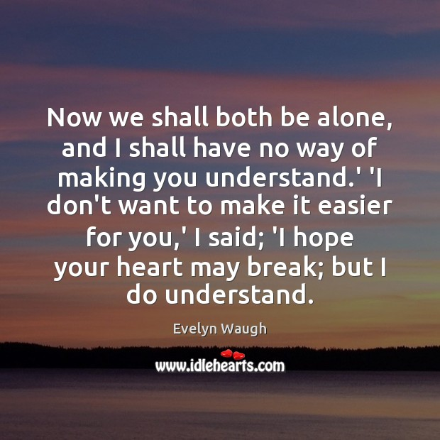 Now we shall both be alone, and I shall have no way Evelyn Waugh Picture Quote