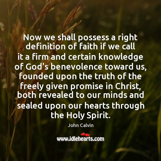 Now we shall possess a right definition of faith if we call John Calvin Picture Quote
