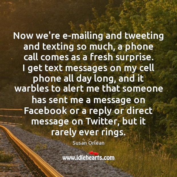 Now we're e-mailing and tweeting and texting so much, a phone call Susan Orlean Picture Quote