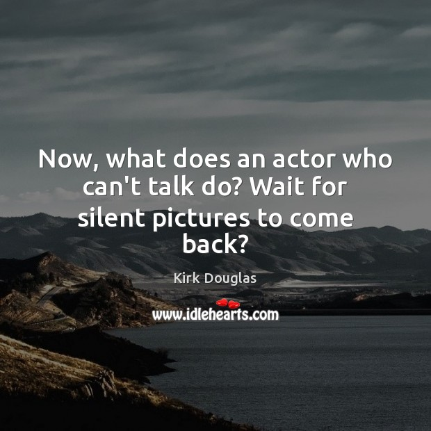 Now, what does an actor who can't talk do? Wait for silent pictures to come back? Kirk Douglas Picture Quote