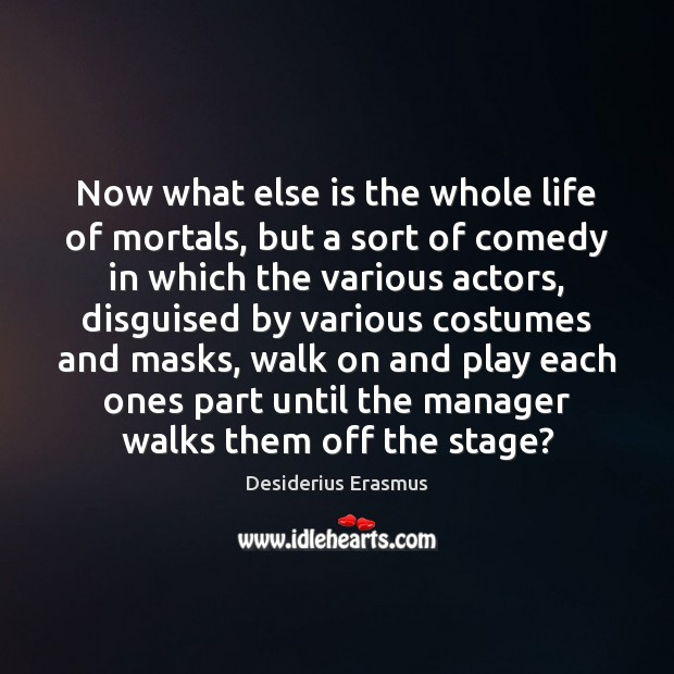 Now what else is the whole life of mortals, but a sort Desiderius Erasmus Picture Quote