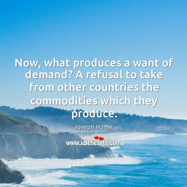 Now, what produces a want of demand? a refusal to take from other countries the commodities which they produce. Image