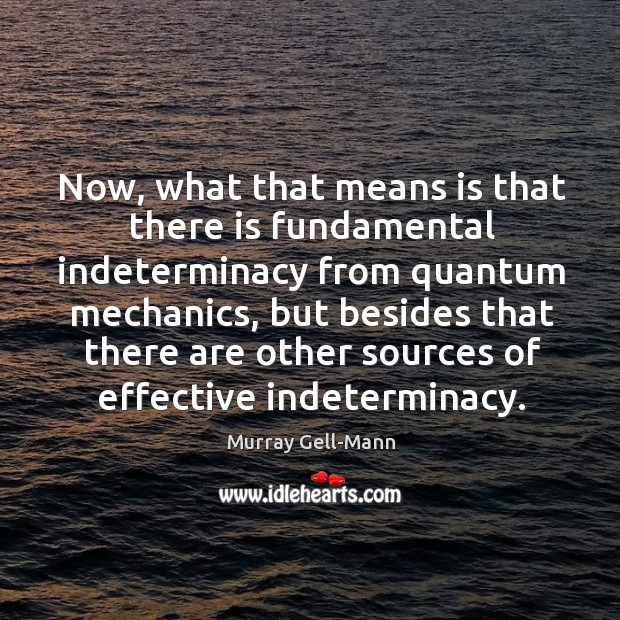Image, Now, what that means is that there is fundamental indeterminacy from quantum mechanics