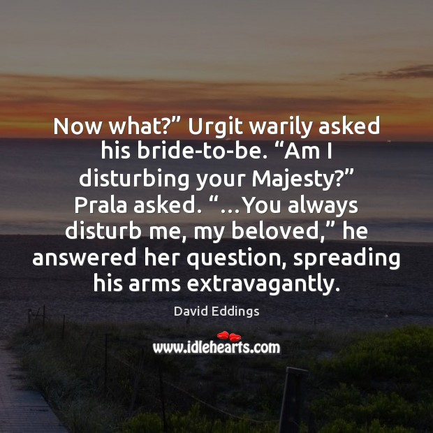 """Now what?"""" Urgit warily asked his bride-to-be. """"Am I disturbing your Majesty?"""" David Eddings Picture Quote"""