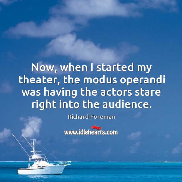 Now, when I started my theater, the modus operandi was having the actors stare right into the audience. Image